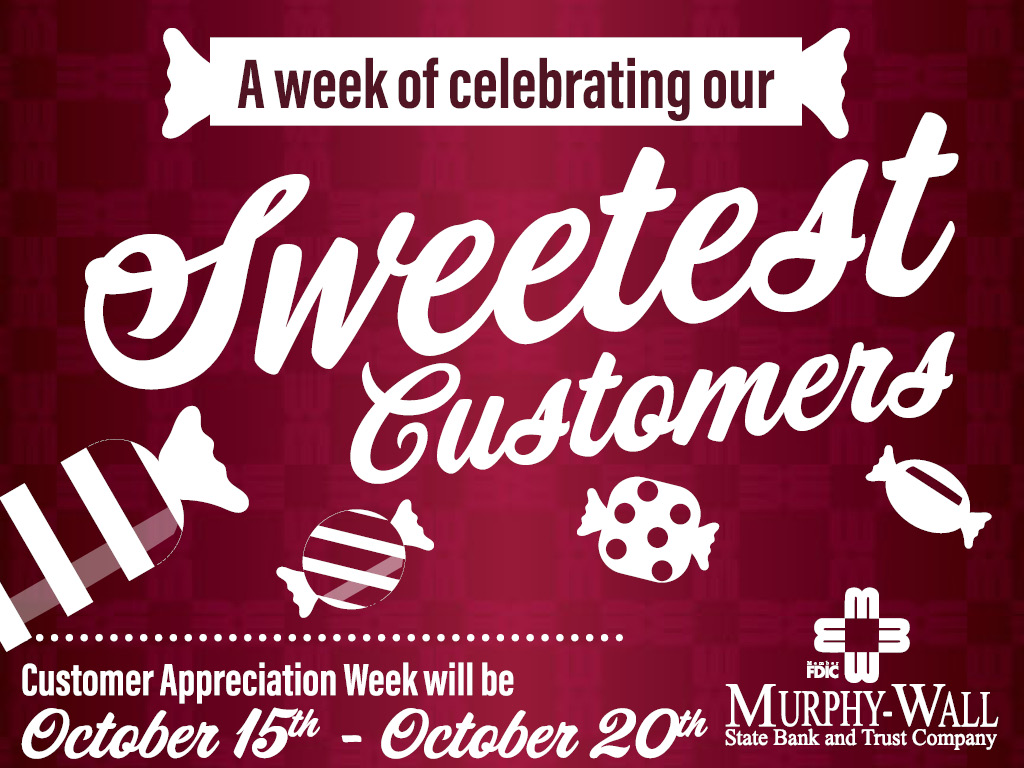 A week of celebrating our Sweetest Customers. Customer Appreciation Week will be October 15th through October 20th. Murphy-Wall Logo and Member FDIC Logo