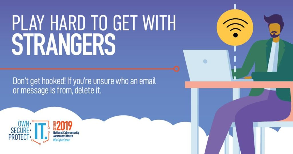 Play hard to get with strangers - Don't get hooked! If you're unsure who an email or message is from, delete it