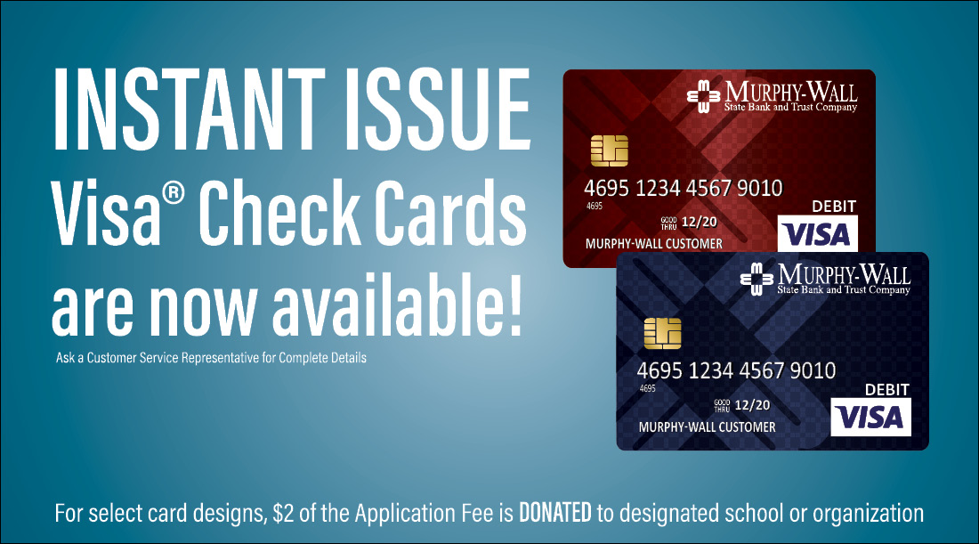 Ad showing the Murphy-Wall Burgandy and Murphy-Wall Blue Instant Issue Cards. Instant Issue Check Cards are now available! For select card designs, $2 of the application fee is DONATED to designated school or organization. Ask a customer service representative for more information.